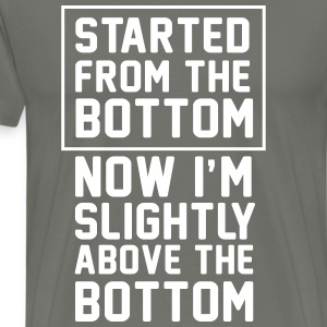 Started from the bottom. Now I'm slightly above T-Shirts - Men's Premium T-Shirt
