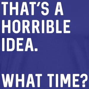 There's a horrible idea. What time? T-Shirts - Men's Premium T-Shirt