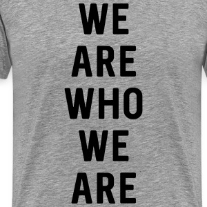 We are who we are T-Shirts - Men's Premium T-Shirt