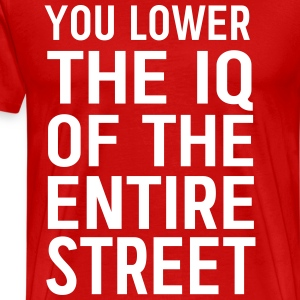 You lower the IQ of the entire street T-Shirts - Men's Premium T-Shirt