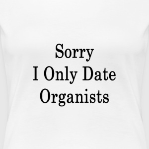 sorry_i_only_date_organists_ T-Shirts - Women's Premium T-Shirt