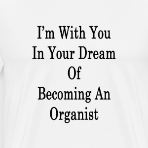 im_with_you_in_your_dream_of_becoming_an T-Shirts - Men's Premium T-Shirt