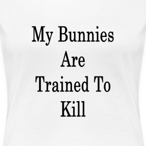 my_bunnies_are_trained_to_kill_ T-Shirts - Women's Premium T-Shirt
