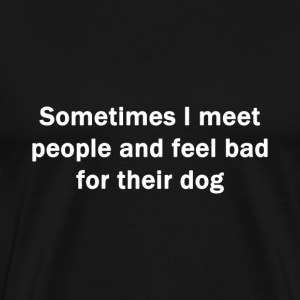 Feel Sorry For Their Dog - Men's Premium T-Shirt