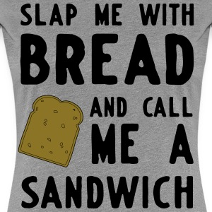 Slap me with bread and call me a sandwich T-Shirts - Women's Premium T-Shirt