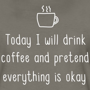 Today I will drink coffee and pretend everything T-Shirts - Women's Premium T-Shirt