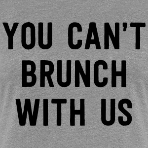 You can't brunch with us T-Shirts - Women's Premium T-Shirt