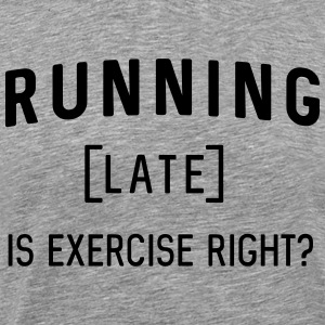 Running late is exercise right? T-Shirts - Men's Premium T-Shirt