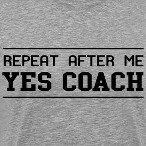 Repeat after me yes coach T-Shirts - Men's Premium T-Shirt