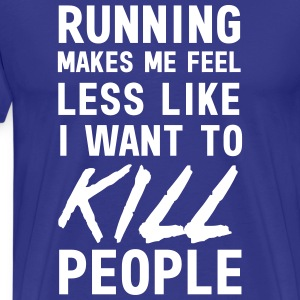 Running makes me feel less like I want to kill T-Shirts - Men's Premium T-Shirt