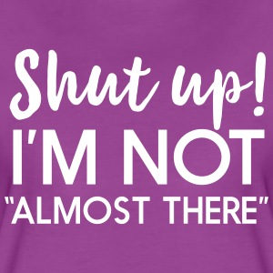 Shut up I'm not almost there T-Shirts - Women's Premium T-Shirt