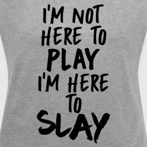 I'm Not Here to Play, I'm Here to SLAY - Women´s Roll Cuff T-Shirt