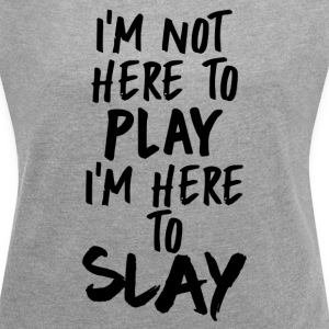 I'm Not Here to Play, I'm Here to SLAY - Women´s Rolled Sleeve Boxy T-Shirt