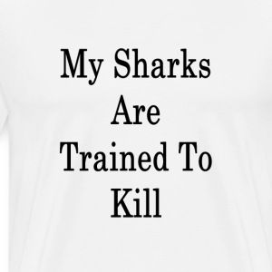 my_sharks_are_trained_to_kill T-Shirts - Men's Premium T-Shirt