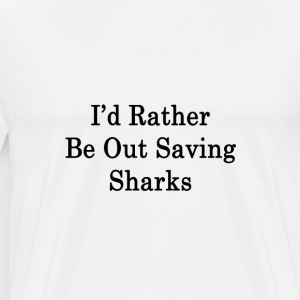 id_rather_be_out_saving_sharks_ T-Shirts - Men's Premium T-Shirt