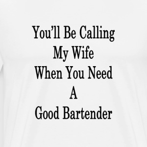 youll_be_calling_my_wife_when_you_need_a T-Shirts - Men's Premium T-Shirt