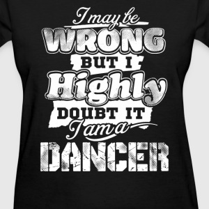 Dancer - I maybe wrong but I highly doubt it - Women's T-Shirt