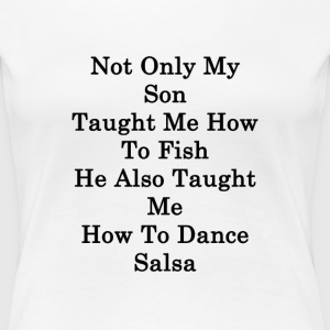 not_only_my_son_taught_me_how_to_fish_he T-Shirts - Women's Premium T-Shirt