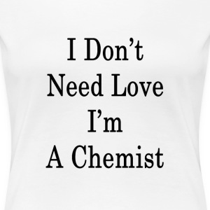i_dont_need_love_im_a_chemist_ T-Shirts - Women's Premium T-Shirt