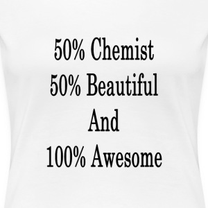 50_chemist_50_beautiful_and_100_awesome_ T-Shirts - Women's Premium T-Shirt