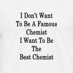 i_dont_want_to_be_a_famous_chemist_i_wan T-Shirts - Men's Premium T-Shirt