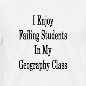 i_enjoy_failing_students_in_my_geography T-Shirts - Men's Premium T-Shirt