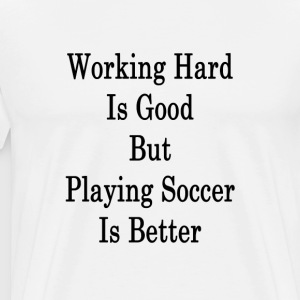 working_hard_is_good_but_playing_soccer_ T-Shirts - Men's Premium T-Shirt
