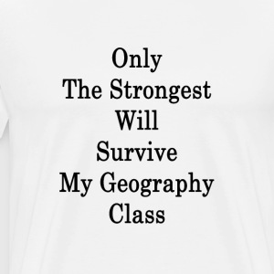 only_the_strongest_will_survive_my_geogr T-Shirts - Men's Premium T-Shirt