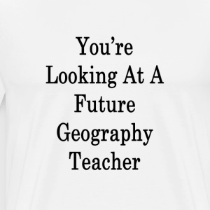 youre_looking_at_a_future_geography_teac T-Shirts - Men's Premium T-Shirt