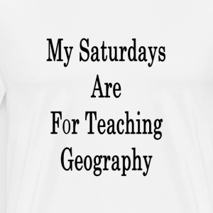 my_saturdays_are_for_teaching_geography_ T-Shirts - Men's Premium T-Shirt