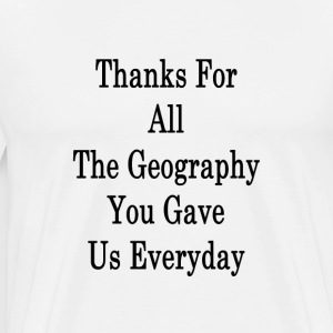 thanks_for_all_the_geography_you_gave_us T-Shirts - Men's Premium T-Shirt
