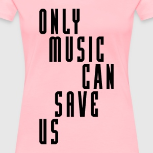 ONLY MUSIC CAN SAVE US - Women's Premium T-Shirt