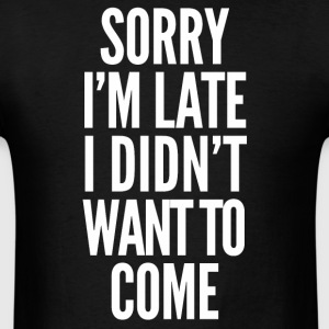 Sorry I'm late, I didn't want to come - Men's T-Shirt