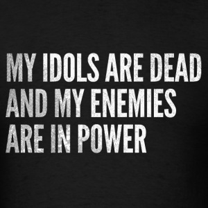 My idols are dead & my enemies are in power - Men's T-Shirt