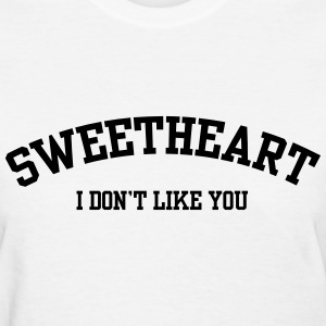 Sweetheart I don't like you T-Shirts - Women's T-Shirt