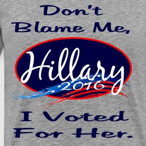 Don't Blame Me, I voted for Her. - Men's Premium T-Shirt
