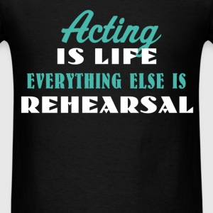 Acting - Acting is life Everything else is rehears - Men's T-Shirt