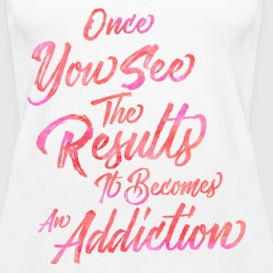 Once You See The Results, It Becomes An Addiction  Tanks - Women's Premium Tank Top
