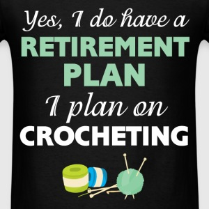 Crocheting - Yes, I do have a retirement plan I pl - Men's T-Shirt