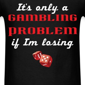 Gambling - It's only a Gambling problem if I'm los - Men's T-Shirt