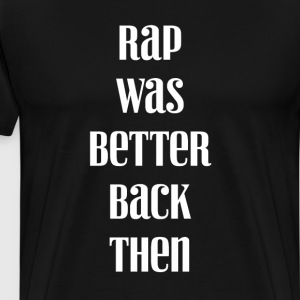 Rap Was Better Back Then Rapping Hip-Hop Music Tee T-Shirts - Men's Premium T-Shirt