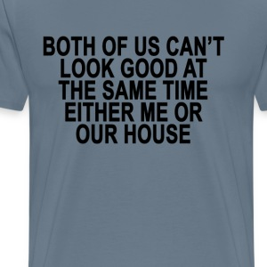 its_either_me_or_our_house_ - Men's Premium T-Shirt