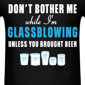 Glass Blowing - Don't bother me while I'm Glassblo - Men's T-Shirt