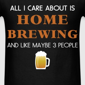 Homebrewing - All I care about is Home brewing and - Men's T-Shirt