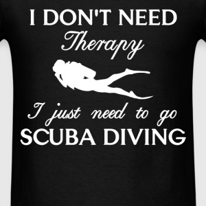 Scuba Diving - I don't need therapy I just need to - Men's T-Shirt