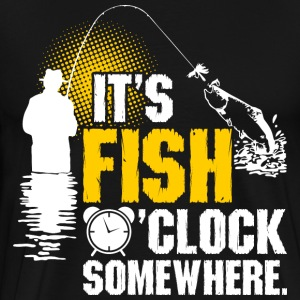 Its Fish OClock Somewhere T-Shirts - Men's Premium T-Shirt