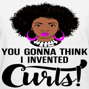 You Gonna Think I Invented Curls - Women's T-Shirt