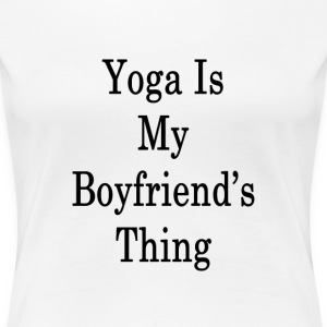 yoga_is_my_boyfriends_thing_ T-Shirts - Women's Premium T-Shirt