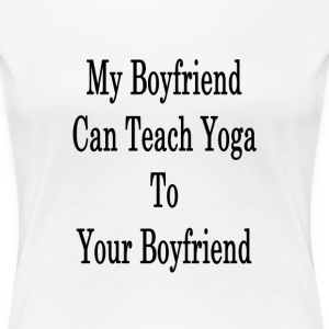 my_boyfriend_can_teach_yoga_to_your_boyf T-Shirts - Women's Premium T-Shirt
