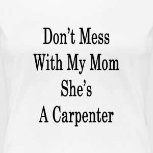 dont_mess_with_my_mom_shes_a_carpenter_ T-Shirts - Women's Premium T-Shirt